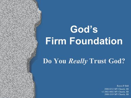 Do You Really Trust God? God's Firm Foundation Royce P. Bell 2006-0212 MV Church, SB v2 2002-0602 MV Church, SB 2000-1119 MV Church, SB.