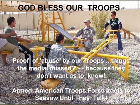 GOD BLESS OUR TROOPS Proof of 'abuse' by our Troops....things the media missed? ~~ because they don't want us to know! Armed American Troops Force Iraqis.