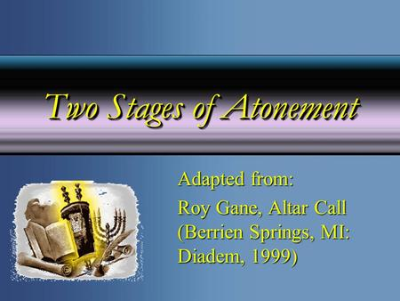 Two Stages of Atonement Adapted from: Roy Gane, Altar Call (Berrien Springs, MI: Diadem, 1999)