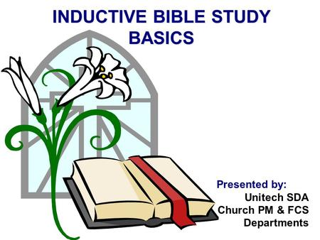 INDUCTIVE BIBLE STUDY BASICS Presented by: Unitech SDA Church PM & FCS Departments.