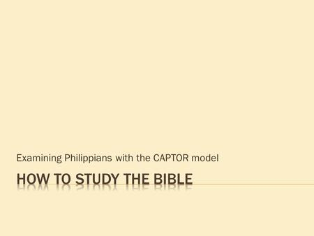 Examining Philippians with the CAPTOR model.  Context – historical & literary  Analysis – flow of ideas narrative - discourse  Problems – do not understand.