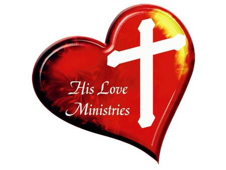 HIS LOVE MINISTRIES A MINISTRY DEDICATED TO REACHING OUT TO THOSE WHOM THE WORLD HAS FORGOTTEN.