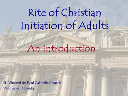 Rite of Christian Initiation of Adults An Introduction St. Vincent de Paul Catholic Church Wildwood, Florida.