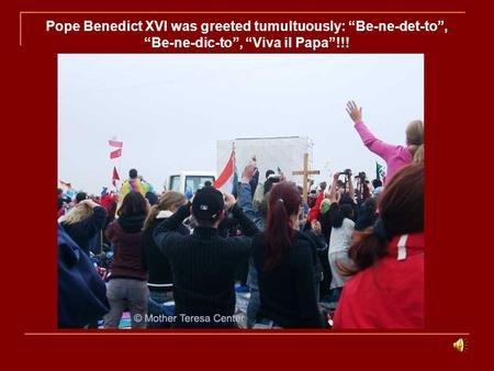 "Pope Benedict XVI was greeted tumultuously: ""Be-ne-det-to"", ""Be-ne-dic-to"", ""Viva il Papa""!!!"