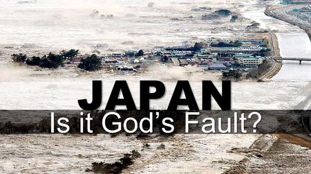 JAPAN Is it God's Fault?. Questions, Questions, Questions Why Does God allow natural disasters? How could God let this happen? Is God punishing Japan.