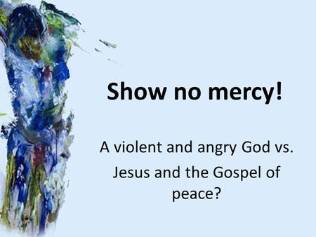Show no mercy! A violent and angry God vs. Jesus and the Gospel of peace?