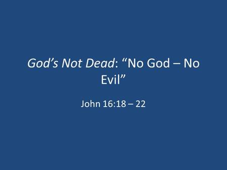 "God's Not Dead: ""No God – No Evil"" John 16:18 – 22."