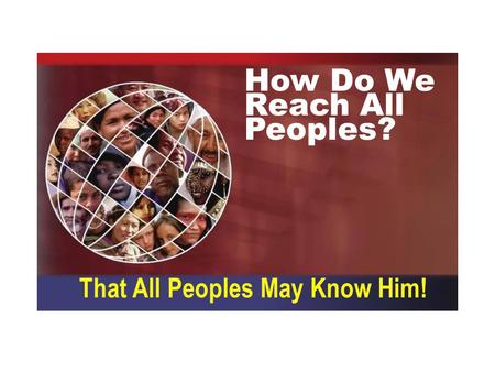 How Do We Reach All Peoples? That All Peoples May Know Him!
