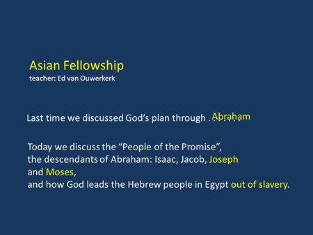 "Asian Fellowship teacher: Ed van Ouwerkerk Today we discuss the ""People of the Promise"", the descendants of Abraham: Isaac, Jacob, Joseph and Moses, and."