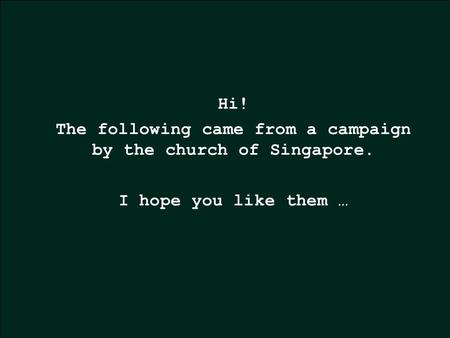 Hi! The following came from a campaign by the church of Singapore. I hope you like them …