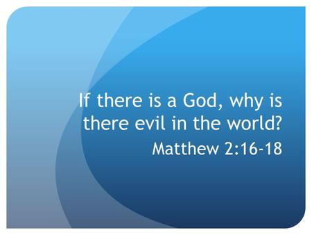 If there is a God, why is there evil in the world? Matthew 2:16-18.