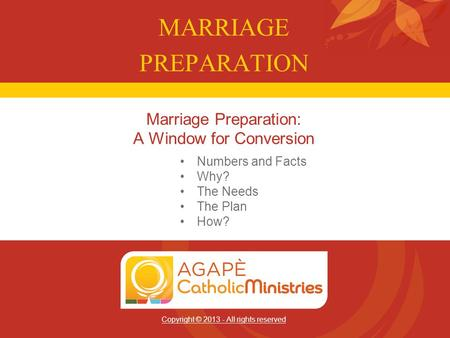 Copyright © 2013 - All rights reserved Marriage Preparation: A Window for Conversion MARRIAGE PREPARATION Numbers and Facts Why? The Needs The Plan How?