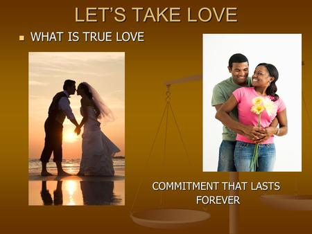 LET'S TAKE LOVE WHAT IS TRUE LOVE COMMITMENT THAT LASTS FOREVER.