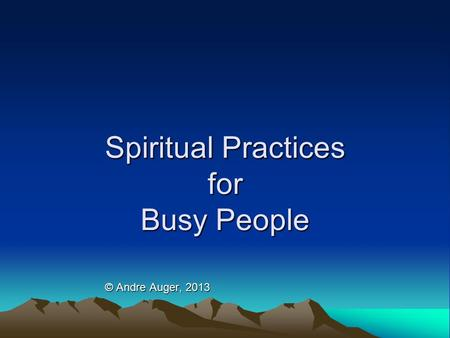 Spiritual Practices for Busy People © Andre Auger, 2013.