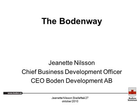 Jeanette Nilsson Skellefteå 27 oktober 2010 The Bodenway Jeanette Nilsson Chief Business Development Officer CEO Boden Development AB.