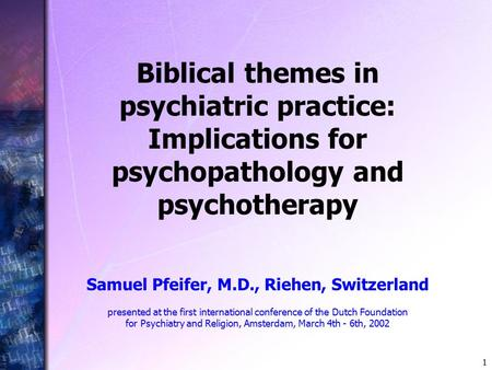 1 Biblical themes in psychiatric practice: Implications for psychopathology and psychotherapy Samuel Pfeifer, M.D., Riehen, Switzerland presented at the.