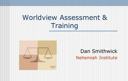 Worldview Assessment & Training Dan Smithwick Nehemiah Institute.