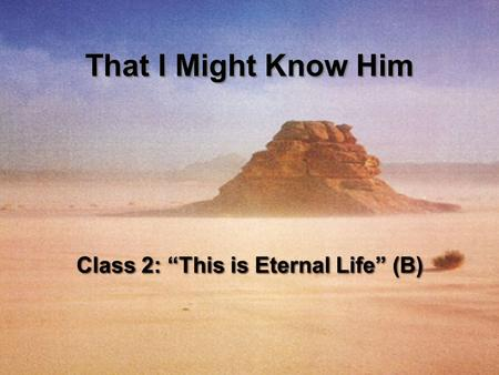 "Class 2: ""This is Eternal Life"" (B) That I Might Know Him."