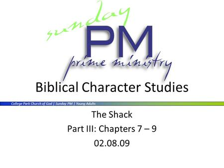 College Park Church of God | Sunday PM | Young Adults Biblical Character Studies The Shack Part III: Chapters 7 – 9 02.08.09.