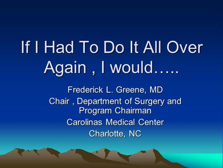 If I Had To Do It All Over Again, I would….. Frederick L. Greene, MD Chair, Department of Surgery and Program Chairman Carolinas Medical Center Charlotte,