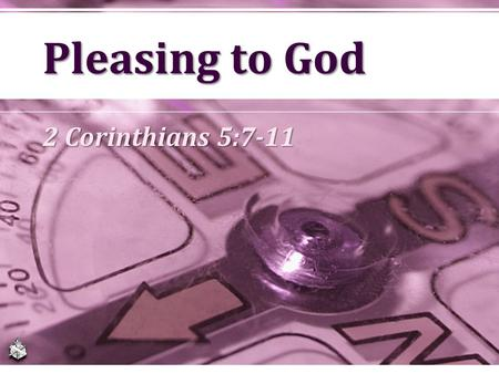 Pleasing to God 2 Corinthians 5:7-11.