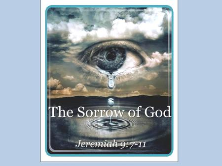 The Sorrow of God Jeremiah 9:7-11. The Sorrow of God Jesus Christ, Isa. 53:3-4; Matt. 26:38 – Man of sorrows – Acquainted with grief – Carried our sorrows.