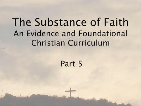 The Substance of Faith An Evidence and Foundational Christian Curriculum Part 5.