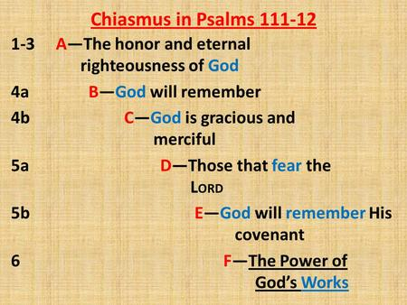 Chiasmus in Psalms 111-12 1-3 A—The honor and eternal righteousness of God 4a B—God will remember 4b C—God is gracious and merciful 5a D—Those that fear.