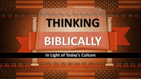BIBLICALLY In Light of Today's Culture THINKING. What is the Basis of our Authority?