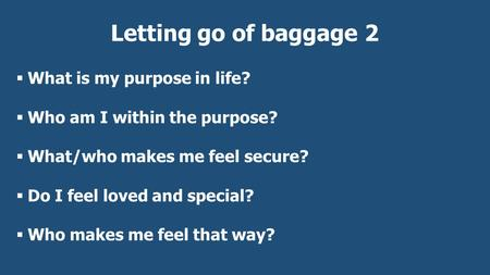 Letting go of baggage 2  What is my purpose in life?  Who am I within the purpose?  What/who makes me feel secure?  Do I feel loved and special? 