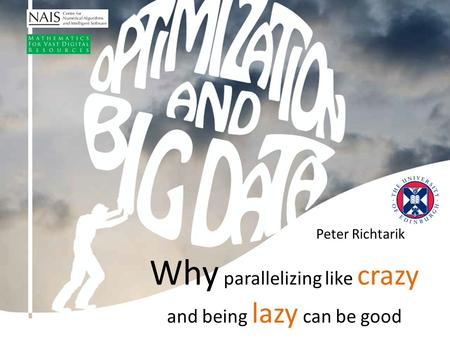 Peter Richtarik Why parallelizing like crazy and being lazy can be good.
