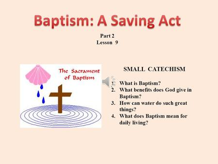 Part 2 Lesson 9 SMALL CATECHISM 1.What is Baptism? 2.What benefits does God give in Baptism? 3.How can water do such great things? 4.What does Baptism.