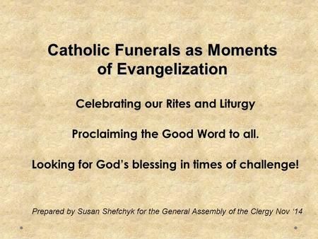 Catholic Funerals as Moments of Evangelization Celebrating our Rites and Liturgy Proclaiming the Good Word to all. Looking for God's blessing in times.