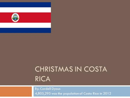 CHRISTMAS IN COSTA RICA By. Cordell Dyous 4,805,295 was the population of Costa Rica in 2012.