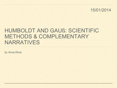 HUMBOLDT AND GAUß: SCIENTIFIC METHODS & COMPLEMENTARY NARRATIVES by Anna Khoo 15/01/2014.