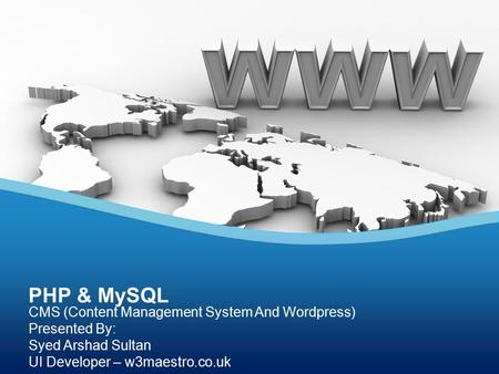 CMS (Content Management System And Wordpress) Presented By: Syed Arshad Sultan UI Developer – w3maestro.co.uk PHP & MySQL.
