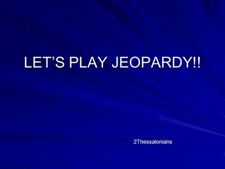 LET'S PLAY JEOPARDY!! 2Thessalonians Beginning and End Encourage- ment Enlighten- ment ExhortationCommentary $100 $200 $300 $400 $500 Final Jeopardy.