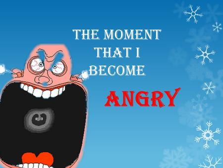 The moment that I become angry. You can do different things when you are angry: