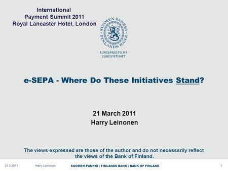 SUOMEN PANKKI | FINLANDS BANK | BANK OF FINLAND e-SEPA - Where Do These Initiatives Stand? 21 March 2011 Harry Leinonen 121.3.2011Harry Leinonen The views.