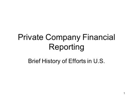 1 Private Company Financial Reporting Brief History of Efforts in U.S.