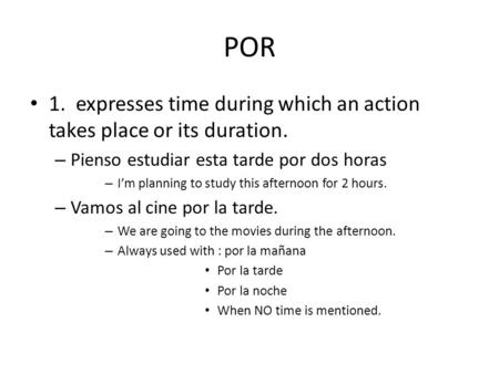 POR 1. expresses time during which an action takes place or its duration. – Pienso estudiar esta tarde por dos horas – I'm planning to study this afternoon.