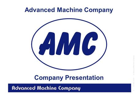 Advanced Machine Company © Advanced Machine Company 1 © 2001-2014 Advanced Machine Company Company Presentation.