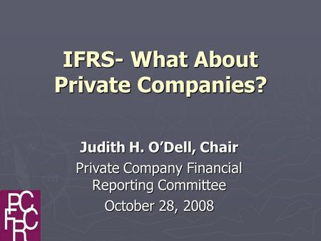 IFRS- What About Private Companies? Judith H. O'Dell, Chair Private Company Financial Reporting Committee October 28, 2008.