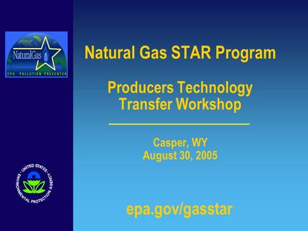 Natural Gas STAR Program Producers Technology Transfer Workshop Casper, WY August 30, 2005 epa.gov/gasstar.