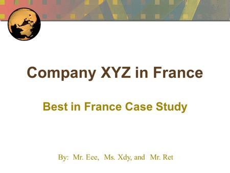 Company XYZ in France Best in France Case Study By: Mr. Eee,Ms. Xdy, and Mr. Ret.