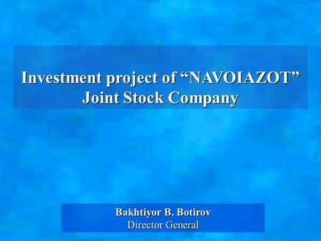 "Investment project of ""NAVOIAZOT"" Joint Stock Company Bakhtiyor B. Botirov Director General."