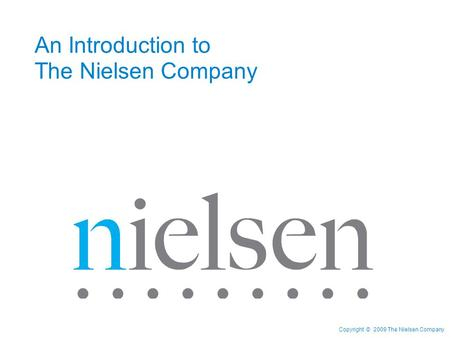 Copyright © 2009 The Nielsen Company An Introduction to The Nielsen Company.