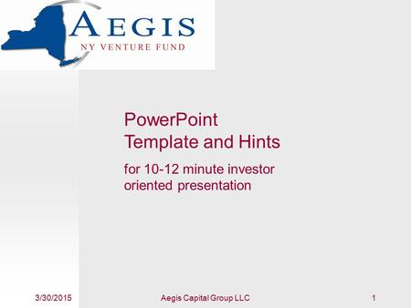 3/30/2015Aegis Capital Group LLC1 PowerPoint Template and Hints for 10-12 minute investor oriented presentation.