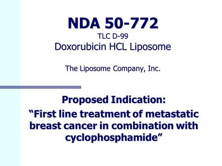 "NDA 50-772 TLC D-99 Doxorubicin HCL Liposome The Liposome Company, Inc. Proposed Indication: ""First line treatment of metastatic breast cancer in combination."