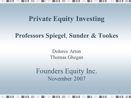1 Private Equity Investing Professors Spiegel, Sunder & Tookes Dolores Arton Thomas Ghegan Founders Equity Inc. November 2007.